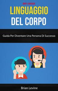 Linguaggio Del Corpo: Guida Per Diventare Una Persona Di Successo ( Body Language)