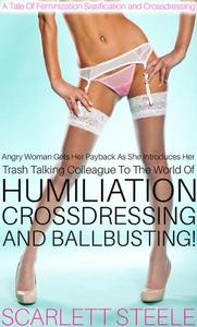 Angry Woman Gets Her Payback As She Introduces Her Trash Talking Colleague To The World Of Humiliation, Crossdressing And Ballbusting! - A Tale Of Feminization Sissification and Crossdressing