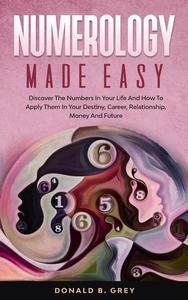 Numerology Made Easy - Discover The Numbers In Your Life And How To Apply Them In Your Destiny, Career, Relationship, Money And Future