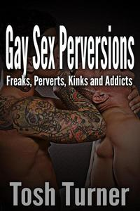 Gay Sex Perversions: Freaks, Perverts, Kinks and Addicts