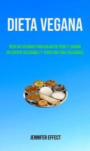 Dieta Vegana: Recetas Veganas Para Bajar De Peso Y Lograr Un Cuerpo Saludable Y Tener Una Vida Saludable