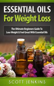Essential Oils For Weight Loss: The Ultimate Beginners Guide to Lose Weight and Feel Great with Essential Oils
