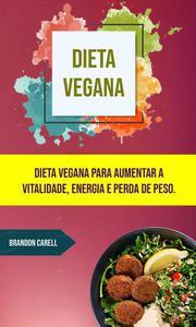 Dieta Vegana: Dieta Vegana Para Aumentar A Vitalidade, Energia E Perda De Peso.