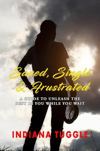 Saved, Single & Frustrated: A Guide to Unleash the Best in You While You Wait