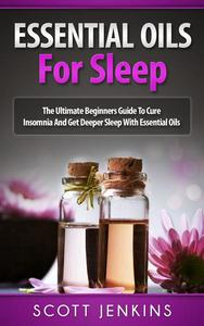 Essential Oils For Sleep: The Ultimate Beginners Guide to Cure Insomnia and Get Deeper Sleep with Essential Oils