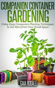 Companion Container Gardening: Using Easy Companion Planting Techniques to Get More from Your Small Space