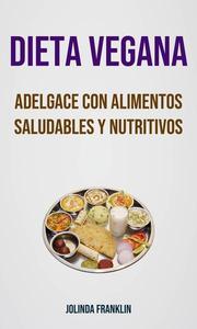 Dieta Vegana: Adelgace Con Alimentos Saludables Y Nutritivos