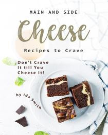 Main and Side Cheese Recipes to Crave: Don't Crave It till You Cheese It!