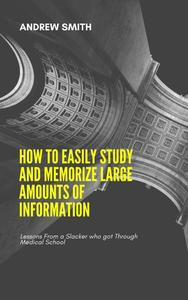 How to Easily Study and Memorize Large Amounts of Information:Lessons From a Slacker who got Through Medical School