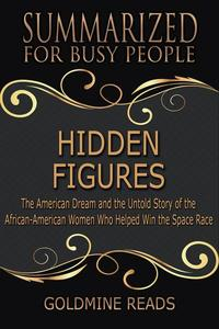 Hidden Figures - Summarized for Busy People: The American Dream and the Untold Story of the African-American Women Who Helped Win the Space Race