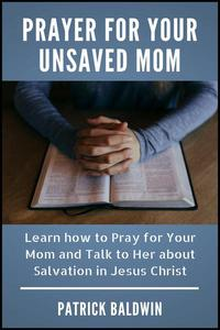 Prayer for Your Unsaved Mom Learn how to Pray for Your Mom and Talk to Her about Salvation in Jesus Christ