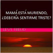 Mama Esta Muriendo, ¿Deberia Sentirme Triste?