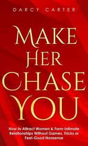 Make Her Chase You: How to Attract Women & Form Intimate Relationships Without Games, Tricks or Feel Good Nonsense