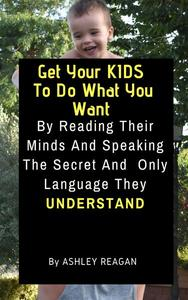 Get Your Kids To Do What You Want By Reading Their Minds And Speaking The Secret And Only Language, They Understand