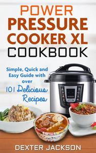 Power Pressure Cooker XL Cookbook: Simple, Quick and Easy Guide With Over 101 Delicious Recipes