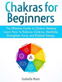 Chakras For Beginners: The Ultimate Guide to Chakra Heeling! Learn How to Balance Chakras, Meditate, Strengthen Aura, and Radiate Energy