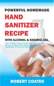 Powerful Homemade Hand Sanitizer Recipe With Alcohol And Natural Gel: How To Make Natural Travel Size Hand Sanitizer Spray And Wipe With Tested Hand Sanitizer Ingredients To Kill Virus And Germs