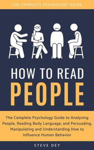 How to Read People: The Complete Psychology Guide to Analyzing People, Reading Body Language, and Persuading, Manipulating and Understanding How to Influence Human Behavior