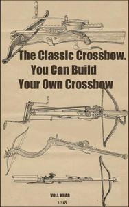 The Classic Crossbow. You Can Build Your Own Crossbow