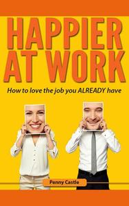 Happier at Work: How to Love the Job You Already Have