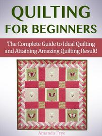 Quilting for Beginners: The Complete Guide to Ideal Quilting and Attaining Amazing Quilting Result!