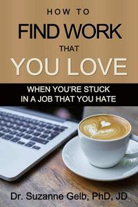 How to Find Work That You Love: When You're Stuck in a Job That You Hate