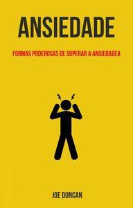 Ansiedade: Formas Poderosas De Superar A Ansiedade