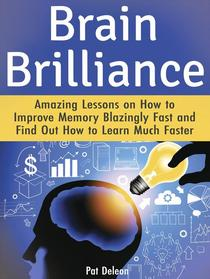 Brain Brilliance: Amazing Lessons on How to Improve Memory Blazingly Fast and Find Out How to Learn Much Faster