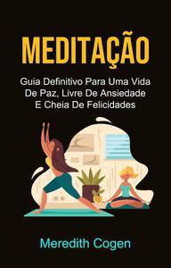 Meditação: Guia Definitivo Para Uma Vida De Paz, Livre De Ansiedade E Cheia De Felicidades