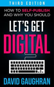 Let's Get Digital: How To Self-Publish, And Why You Should (Third Edition)