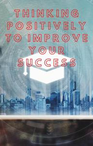 Thinking Positively To Improve Your Sucess