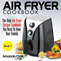 Air Fryer Cookbook: The Only Air Fryer Recipes Cookbook You Need To Wow Your Family