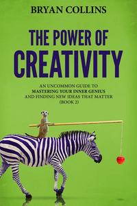 The Power of Creativity (Book 2): An Uncommon Guide to Mastering Your Inner Genius and Finding New Ideas That Matter