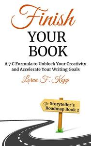 Finish Your Book: A 7 C Formula to Unblock Your Creativity and Accelerate Your Writing Goals