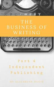 The Business of Writing Part 4 Independent Publishing