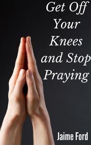 Get Off Your Knees and Stop Praying