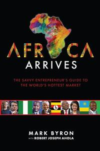 Africa Arrives! - The Savvy Entrepreneur's Guide to The World's Hottest Market