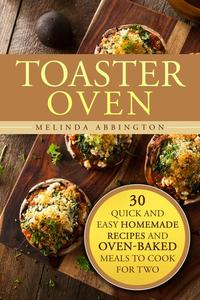 Toaster Oven: 30 Quick and Easy Homemade Recipes and Oven-Baked Meals to Cook for Two