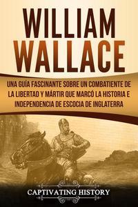 William Wallace: Una guía fascinante sobre un combatiente de la libertad y mártir que marcó la historia e independencia de Escocia de Inglaterra