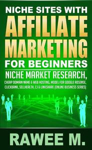 Niche Sites With Affiliate Marketing For Beginners : Niche Market Research, Cheap Domain Name & Web Hosting, Model For Google AdSense, ClickBank, SellHealth, CJ & LinkShare