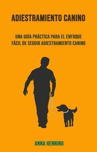 Adiestramiento Canino: Una Guía Práctica Para El Enfoque Fácil De Seguir Adiestramiento Canino