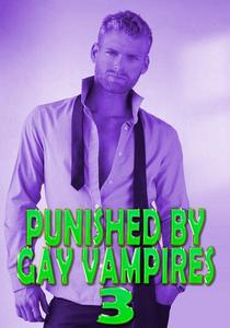 Punished By Gay Vampires 3: Fucked Hard, MMM Menage, 69, DeepThroated, Dom Sub, Sex Slave, Creampie, Paranormal, Rough Hardcore Explicit
