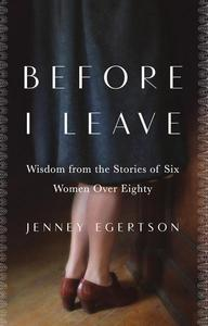 Before I Leave: Wisdom from the Stories of Six Women Over Eighty