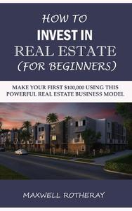 How to Invest in Real Estate (For Beginners): Make Your First $100,000 Using This Powerful Real Estate Business Model