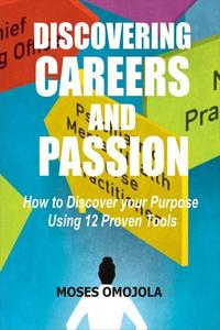 Discovering Careers And Passion: How to Discover your Purpose Using 12 Proven Tools