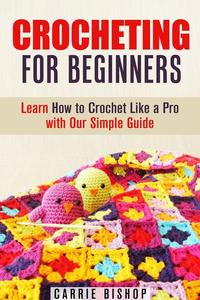 Crocheting for Beginners: Learn How to Crochet Like a Pro with Our Simple Guide