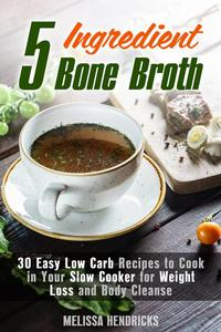 5 Ingredient Bone Broth : 30 Easy Low Carb Recipes to Cook in Your Slow Cooker for Weight Loss and Body Cleanse