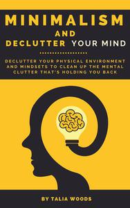 Minimalism and Declutter Your Mind: Declutter Your Physical Environment and Mindsets to Clean Up the Mental Clutter That's Holding You Back