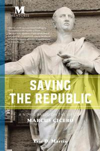 Saving the Republic: A Novel Based on the Life of Marcus Cicero