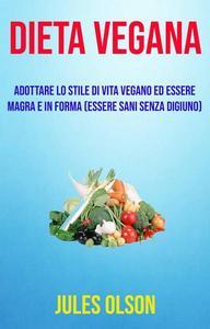 Dieta vegana: adottare lo stile di vita vegano ed essere magra e in forma (essere sani senza digiuno)